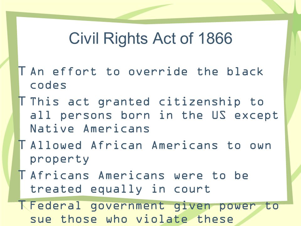 Civil Rights Act of 1866 An effort to override the black codes