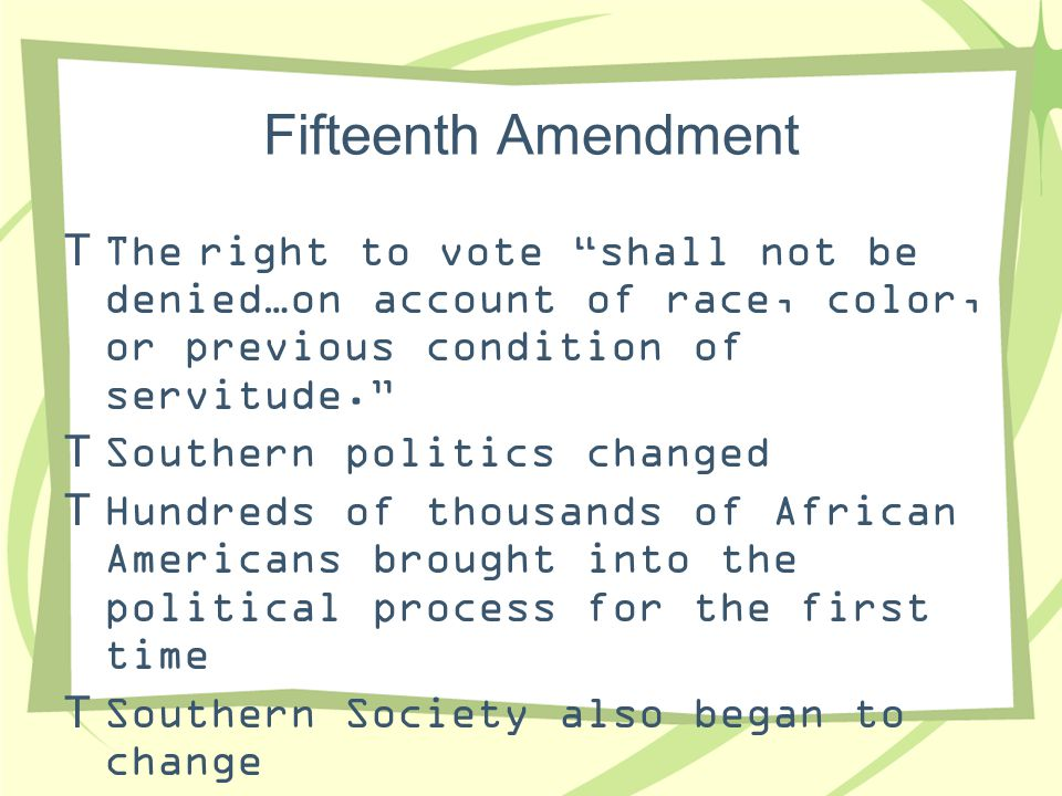 Fifteenth Amendment The right to vote shall not be denied…on account of race, color, or previous condition of servitude.