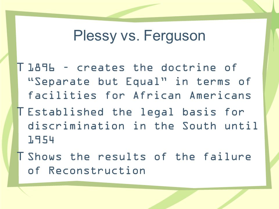 Plessy vs. Ferguson 1896 – creates the doctrine of Separate but Equal in terms of facilities for African Americans.