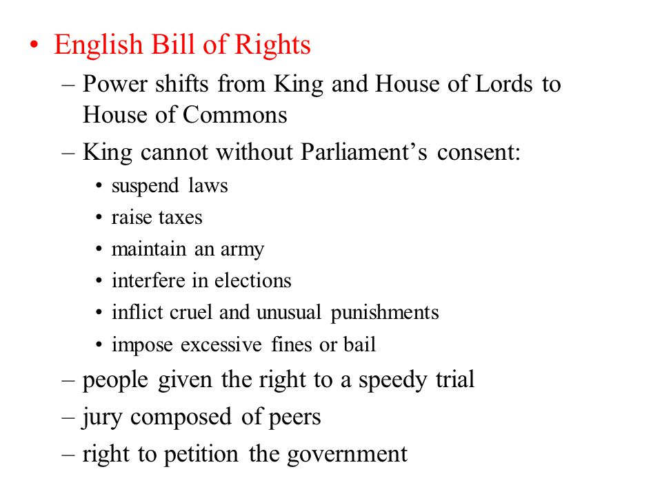 English Bill of Rights Power shifts from King and House of Lords to House of Commons. King cannot without Parliament's consent: