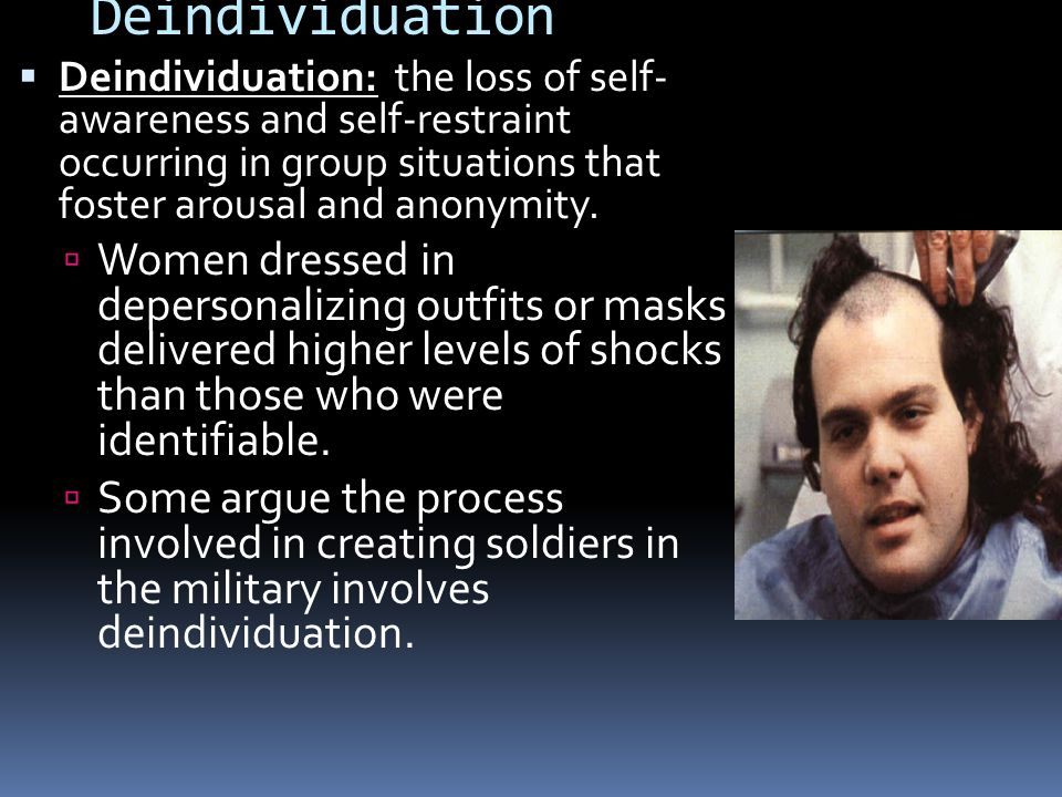 Deindividuation Deindividuation: the loss of self- awareness and self-restraint occurring in group situations that foster arousal and anonymity.