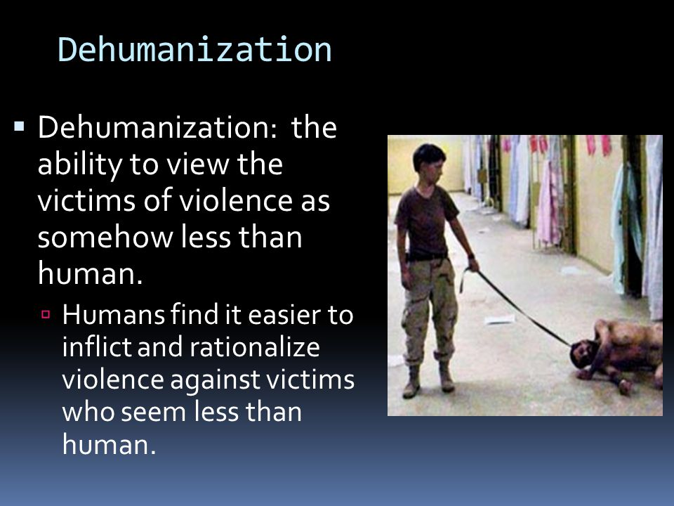 Dehumanization Dehumanization: the ability to view the victims of violence as somehow less than human.