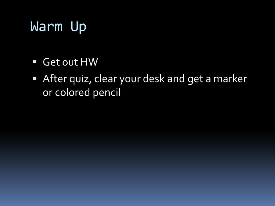 Warm Up Get out HW After quiz, clear your desk and get a marker or colored pencil