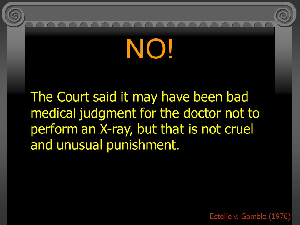 NO! The Court said it may have been bad medical judgment for the doctor not to perform an X-ray, but that is not cruel and unusual punishment.