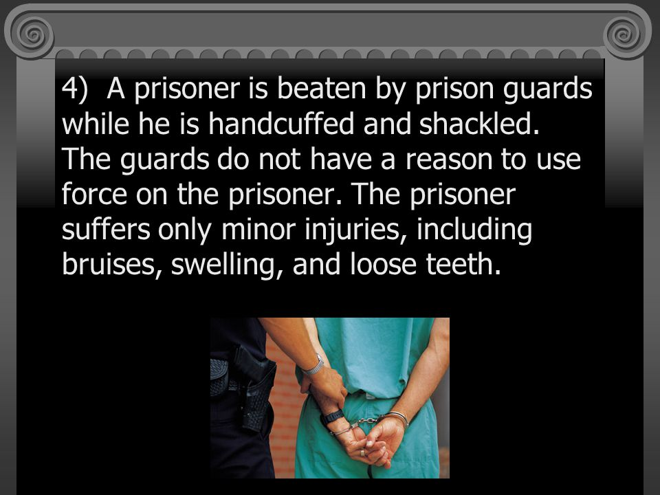 4) A prisoner is beaten by prison guards while he is handcuffed and shackled.