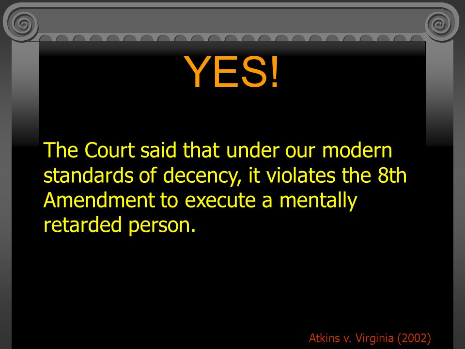 YES! The Court said that under our modern standards of decency, it violates the 8th Amendment to execute a mentally retarded person.
