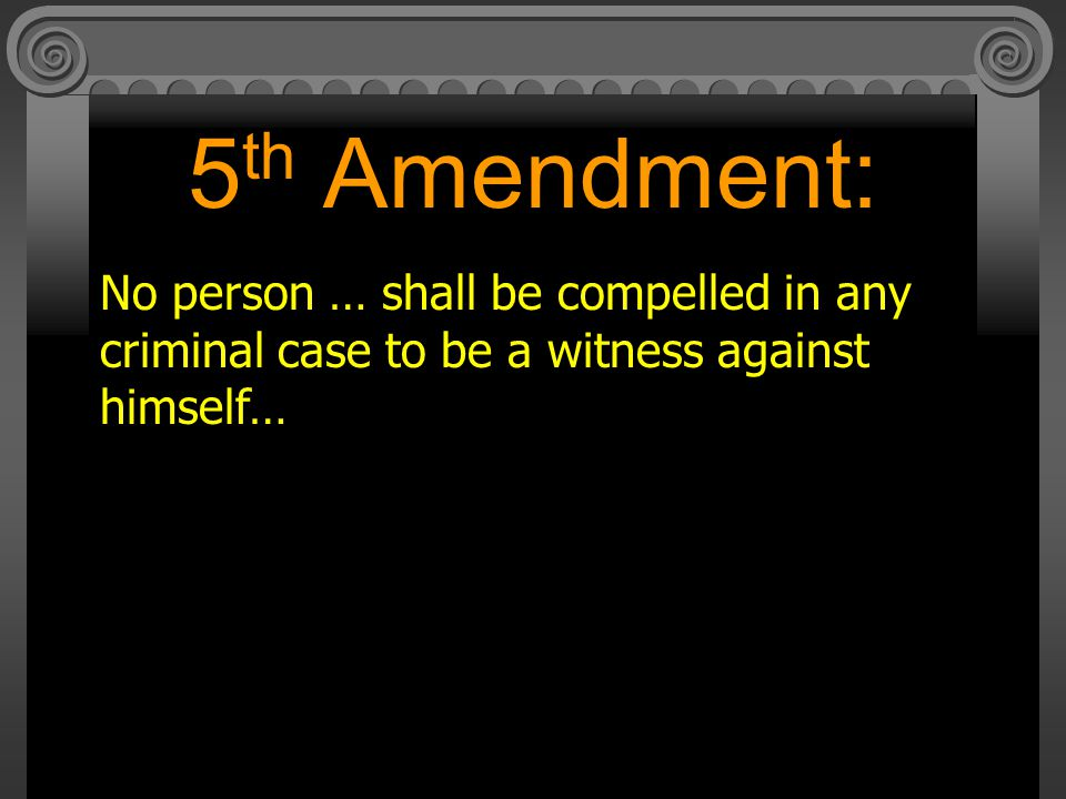 5th Amendment: No person … shall be compelled in any criminal case to be a witness against himself…