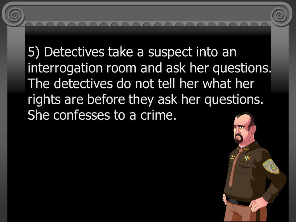 5) Detectives take a suspect into an interrogation room and ask her questions.
