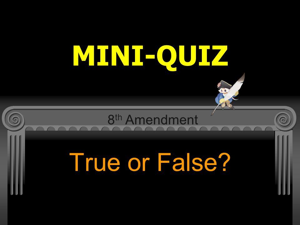 MINI-QUIZ 8th Amendment True or False
