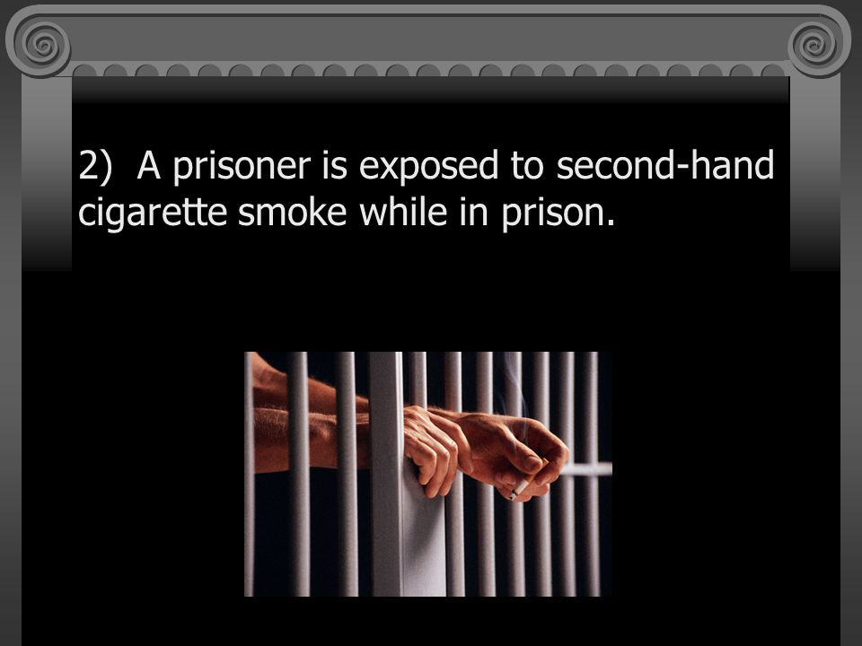 2) A prisoner is exposed to second-hand cigarette smoke while in prison.