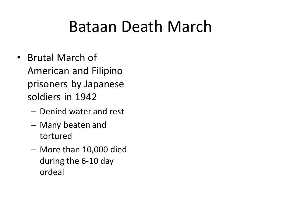 Bataan Death March Brutal March of American and Filipino prisoners by Japanese soldiers in 1942. Denied water and rest.