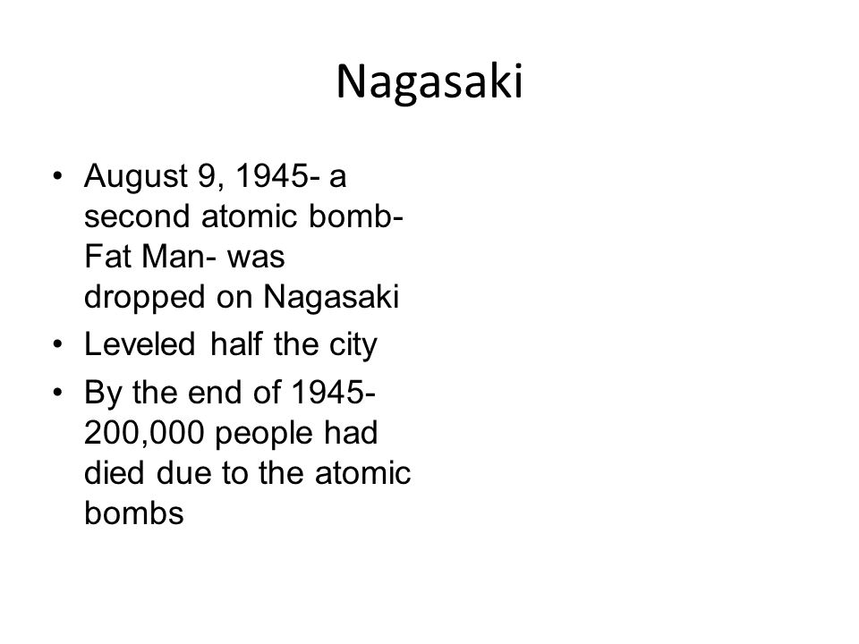 Nagasaki August 9, 1945- a second atomic bomb-Fat Man- was dropped on Nagasaki. Leveled half the city.