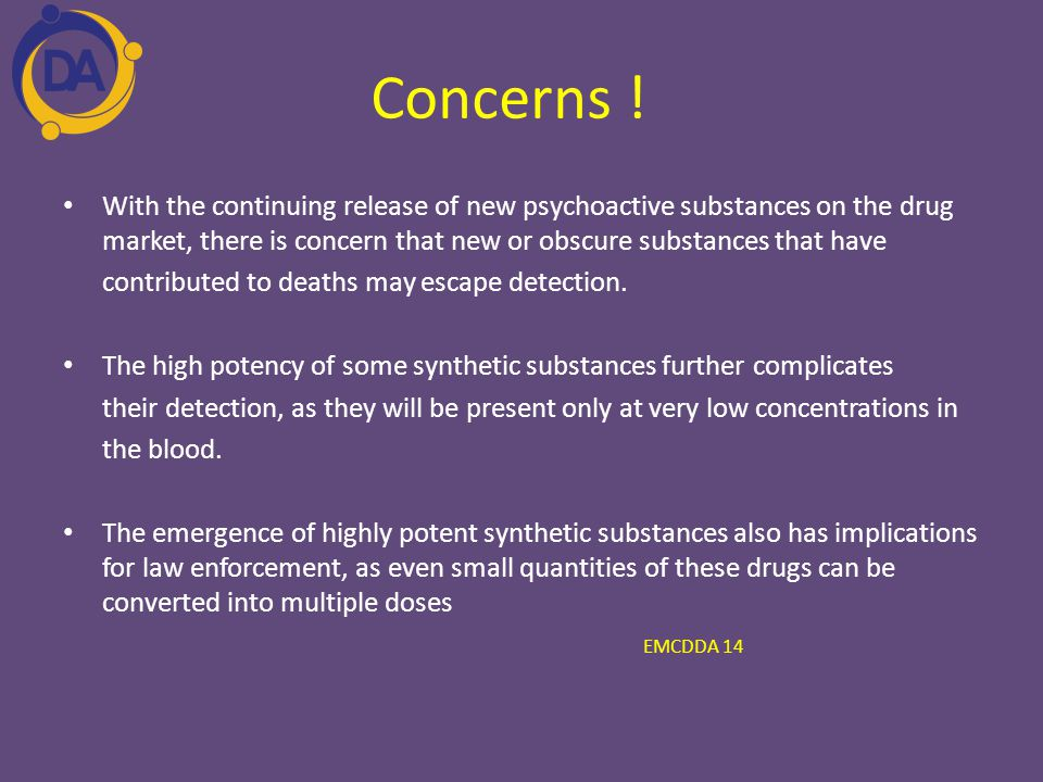 Concerns ! With the continuing release of new psychoactive substances on the drug market, there is concern that new or obscure substances that have.