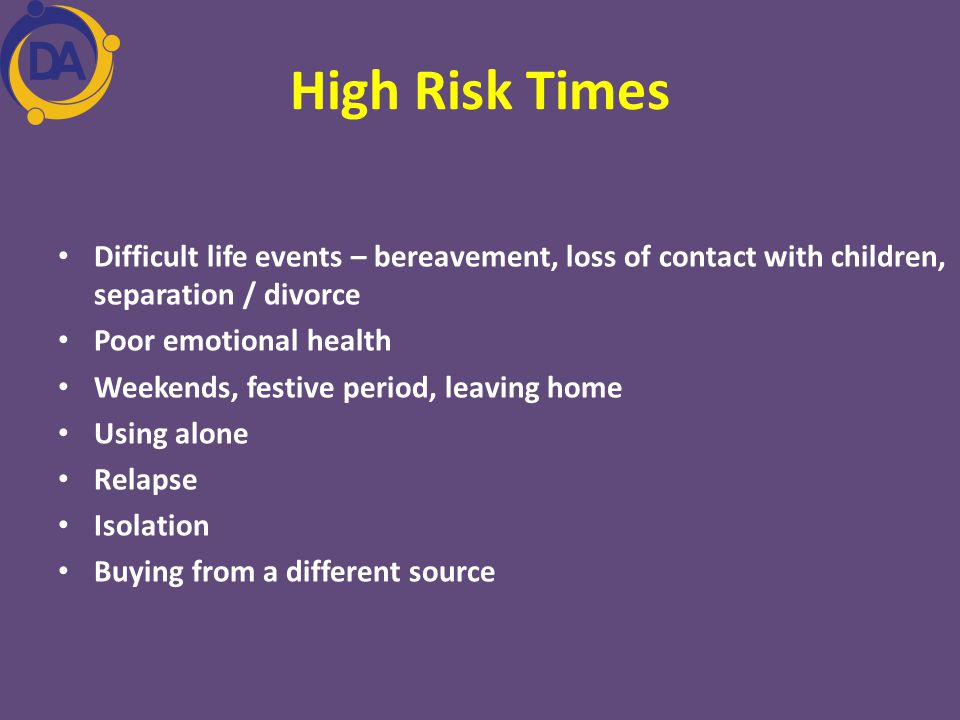 High Risk Times Difficult life events – bereavement, loss of contact with children, separation / divorce.