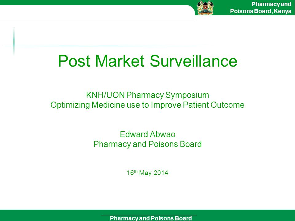 Post Market Surveillance KNH/UON Pharmacy Symposium Optimizing Medicine use to Improve Patient Outcome Edward Abwao Pharmacy and Poisons Board 16th May 2014