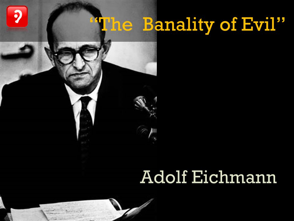 The Banality of Evil Adolf Eichmann