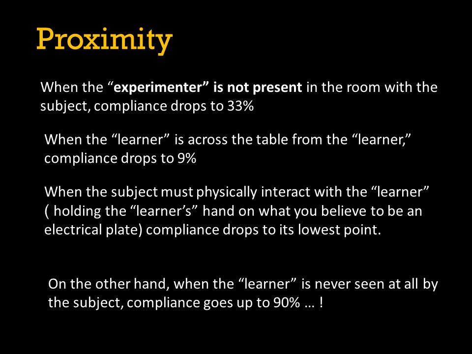 Proximity When the experimenter is not present in the room with the subject, compliance drops to 33%