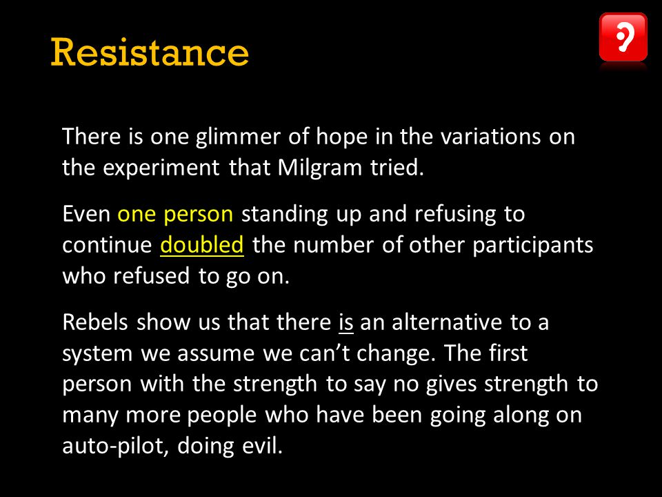 Resistance There is one glimmer of hope in the variations on the experiment that Milgram tried.