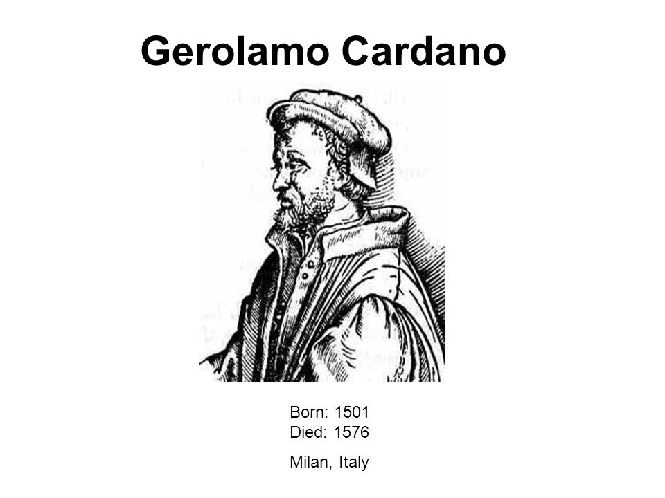 Gerolamo Cardano Born: 1501 Died: 1576 Milan, Italy