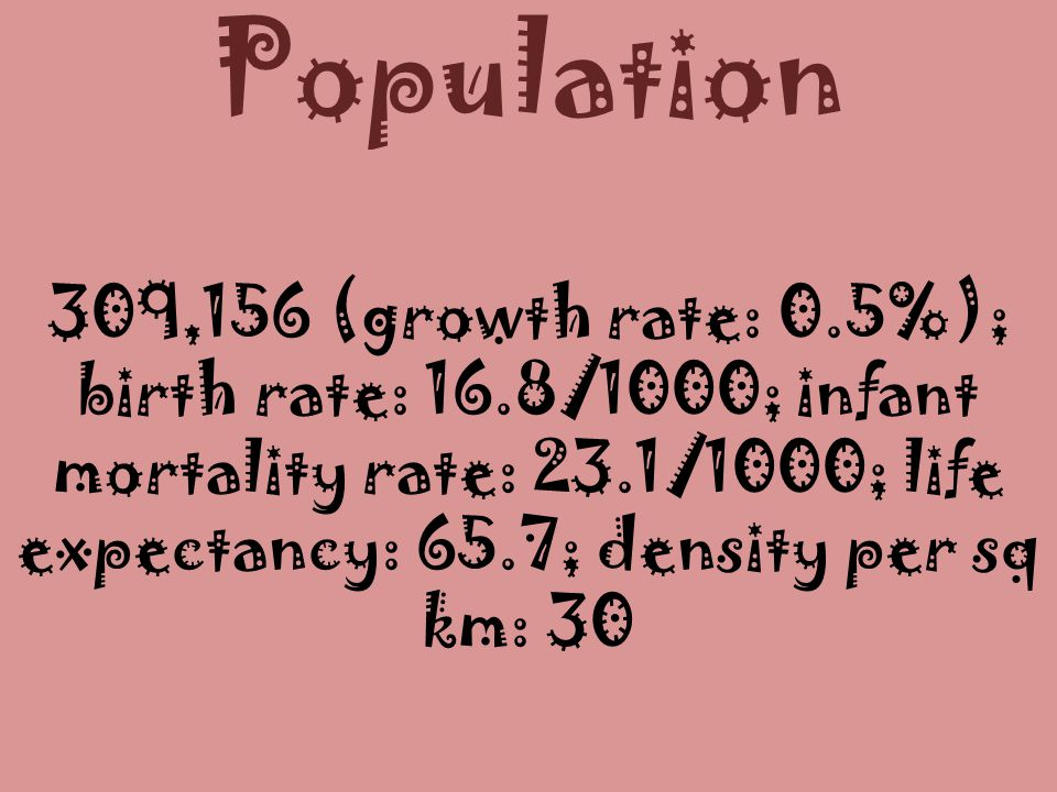 Population 309,156 (growth rate: 0.5%); birth rate: 16.8/1000; infant mortality rate: 23.1/1000; life expectancy: 65.7; density per sq km: 30.