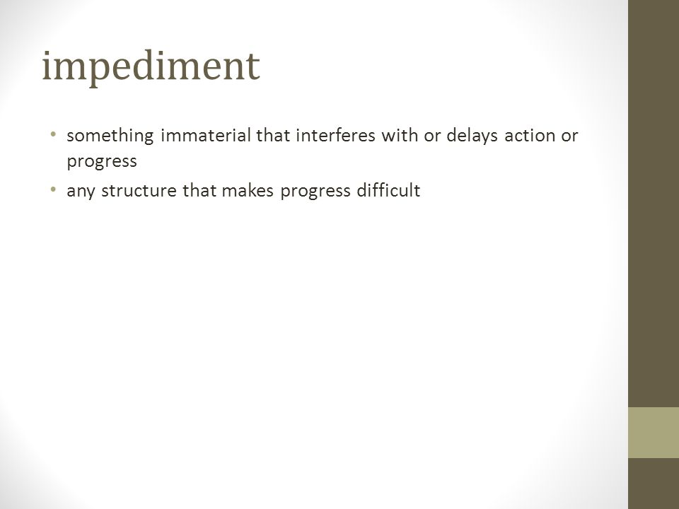 impediment something immaterial that interferes with or delays action or progress.