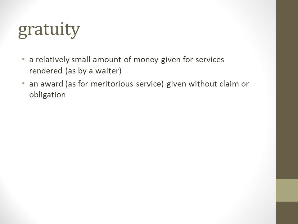 gratuity a relatively small amount of money given for services rendered (as by a waiter)
