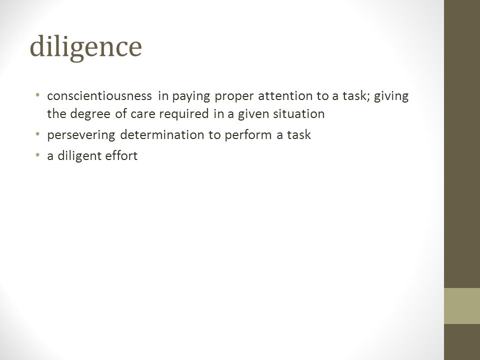 diligence conscientiousness in paying proper attention to a task; giving the degree of care required in a given situation.