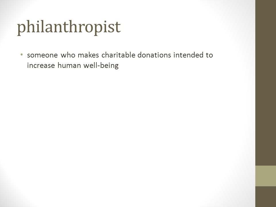 philanthropist someone who makes charitable donations intended to increase human well-being