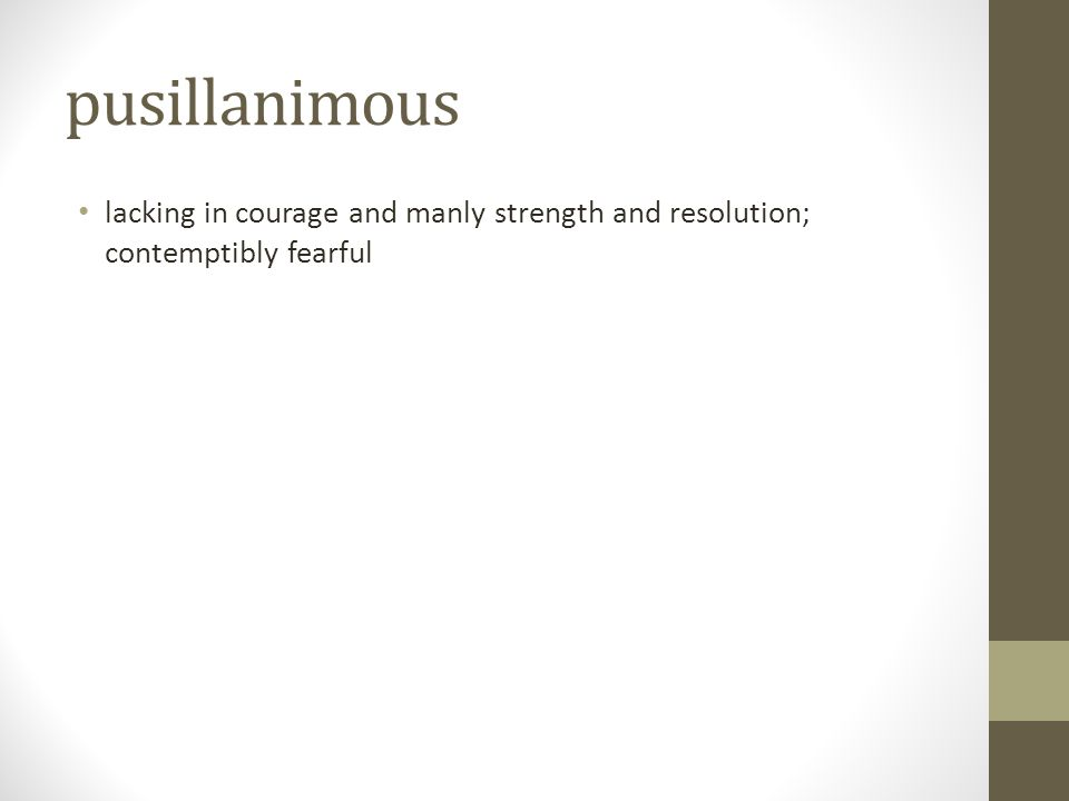 pusillanimous lacking in courage and manly strength and resolution; contemptibly fearful