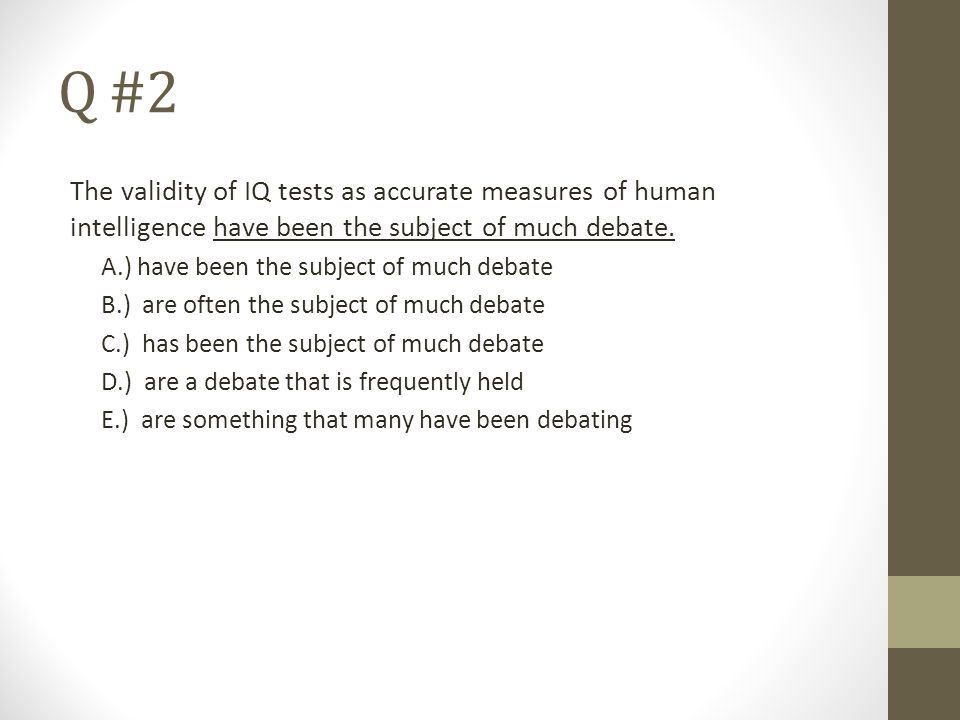 Q #2 The validity of IQ tests as accurate measures of human intelligence have been the subject of much debate.