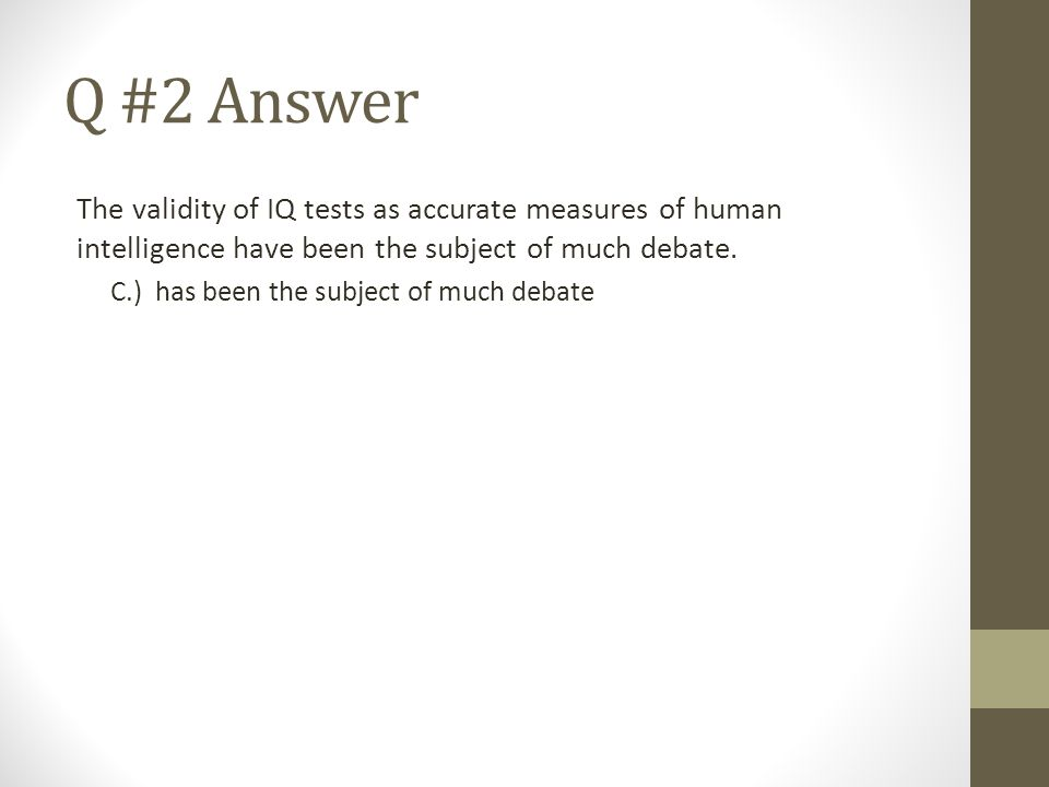 Q #2 Answer The validity of IQ tests as accurate measures of human intelligence have been the subject of much debate.