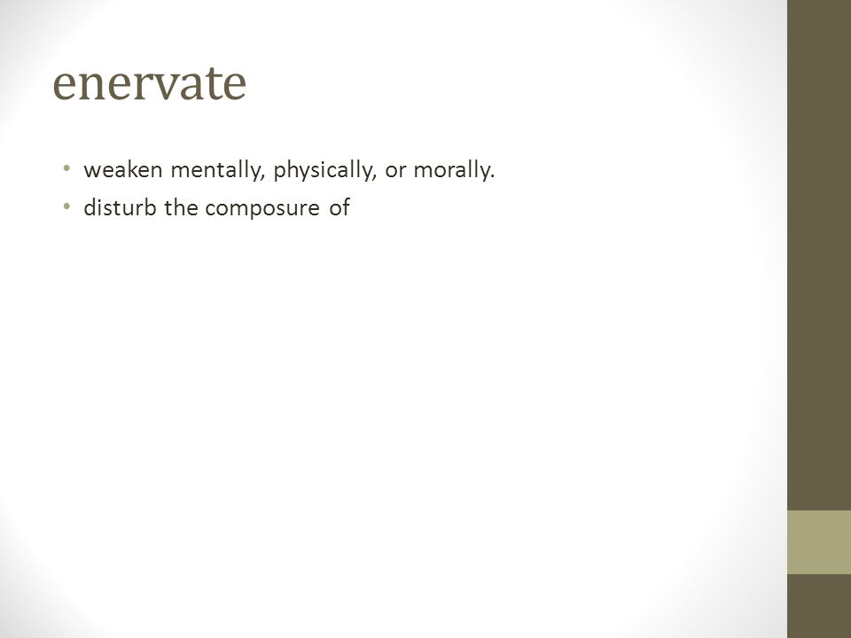 enervate weaken mentally, physically, or morally.