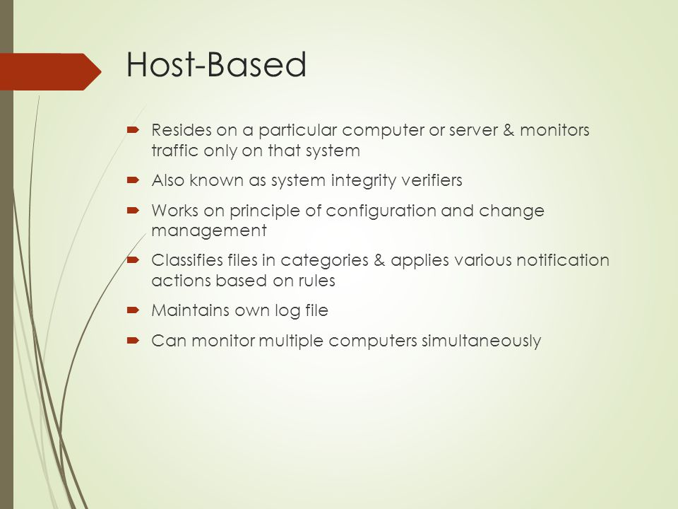 Host-Based Resides on a particular computer or server & monitors traffic only on that system. Also known as system integrity verifiers.