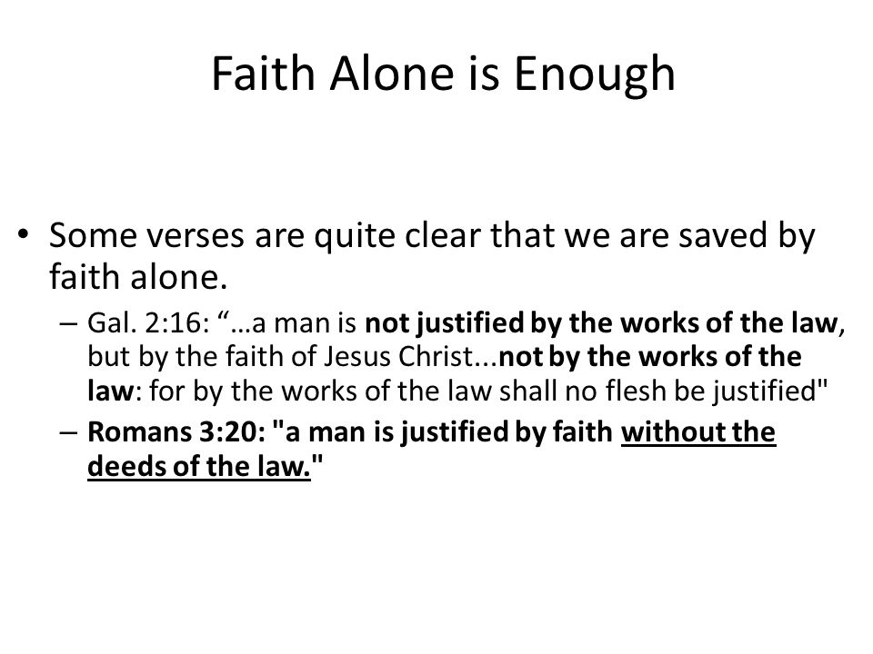 Faith Alone is Enough Some verses are quite clear that we are saved by faith alone.