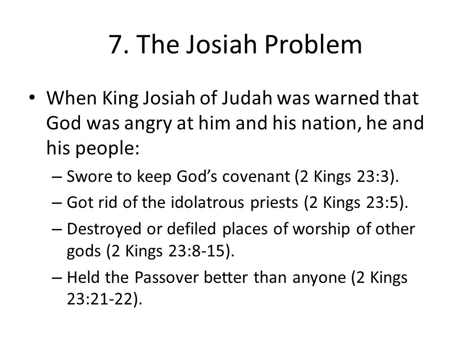 7. The Josiah Problem When King Josiah of Judah was warned that God was angry at him and his nation, he and his people:
