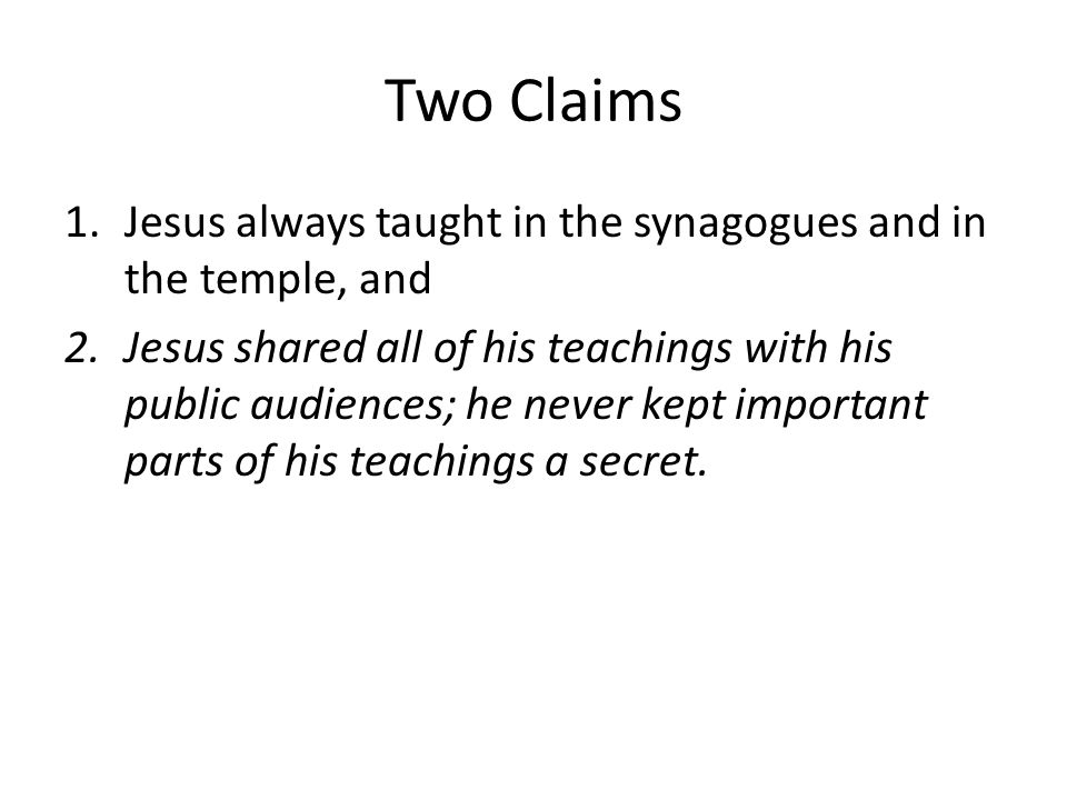 Two Claims Jesus always taught in the synagogues and in the temple, and.