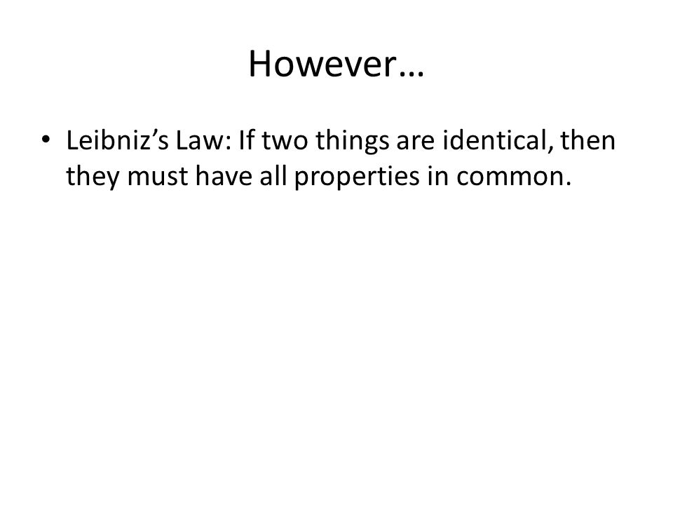 However… Leibniz's Law: If two things are identical, then they must have all properties in common.