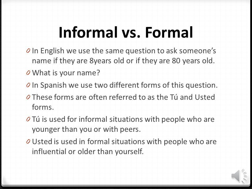 Informal vs. Formal In English we use the same question to ask someone's name if they are 8years old or if they are 80 years old.