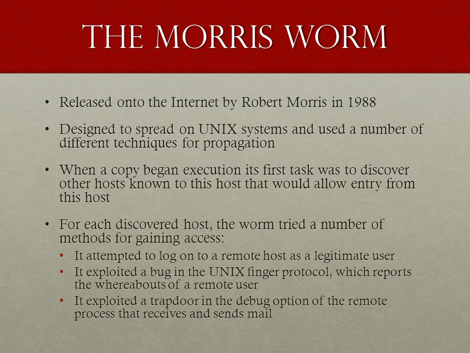 The morris worm Released onto the Internet by Robert Morris in 1988