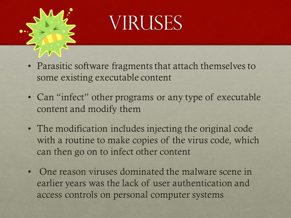 Viruses Parasitic software fragments that attach themselves to some existing executable content.