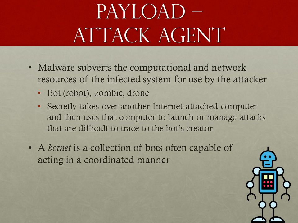 Payload – attack agent Malware subverts the computational and network resources of the infected system for use by the attacker.