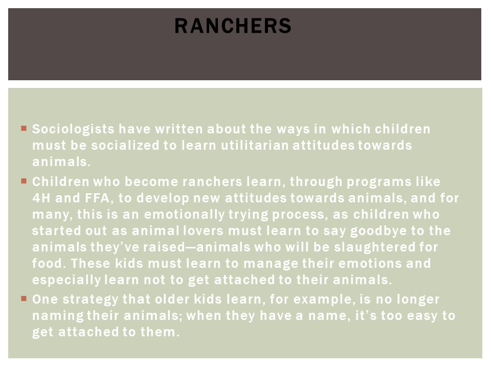 Ranchers Sociologists have written about the ways in which children must be socialized to learn utilitarian attitudes towards animals.
