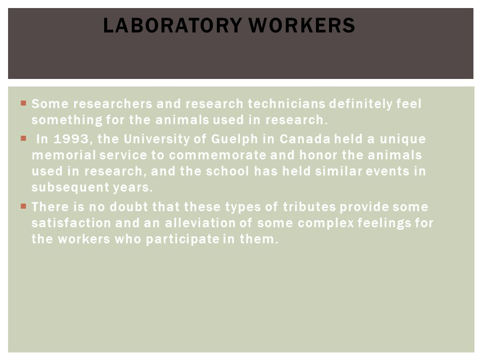 Laboratory Workers Some researchers and research technicians definitely feel something for the animals used in research.