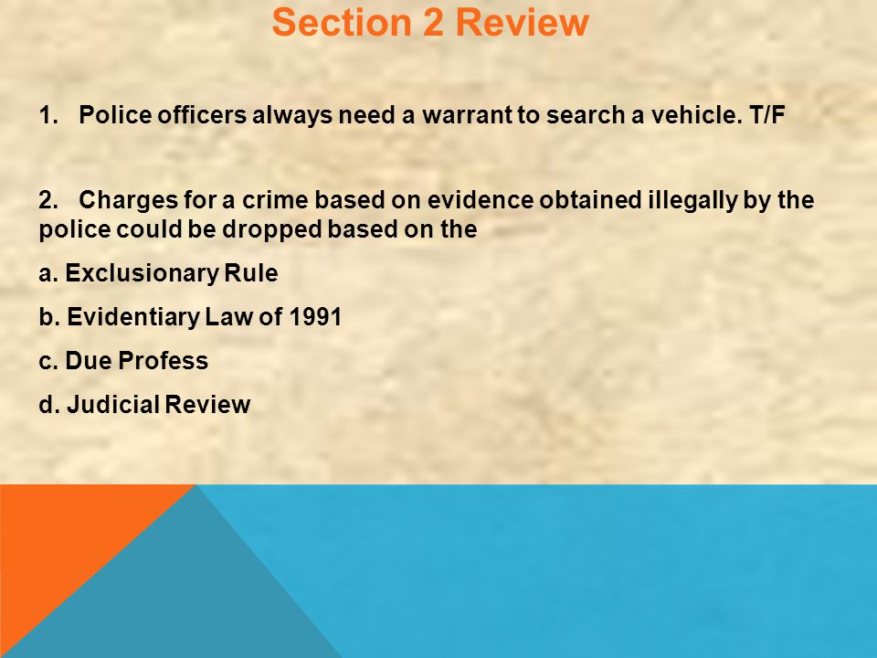 Section 2 Review 1. Police officers always need a warrant to search a vehicle. T/F.