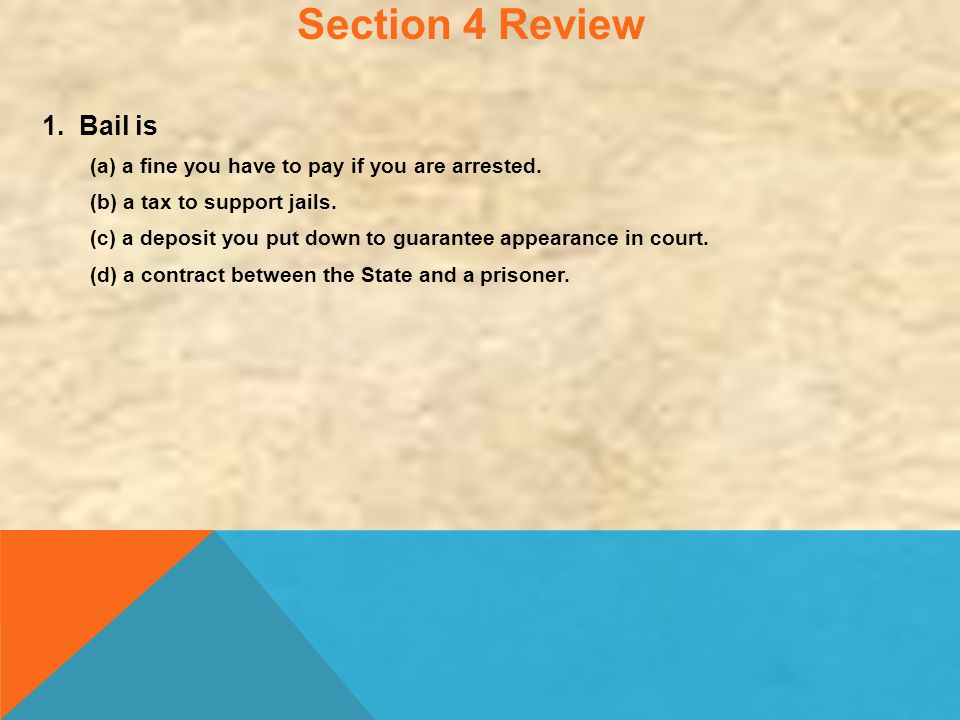 Section 4 Review 1. Bail is. (a) a fine you have to pay if you are arrested. (b) a tax to support jails.