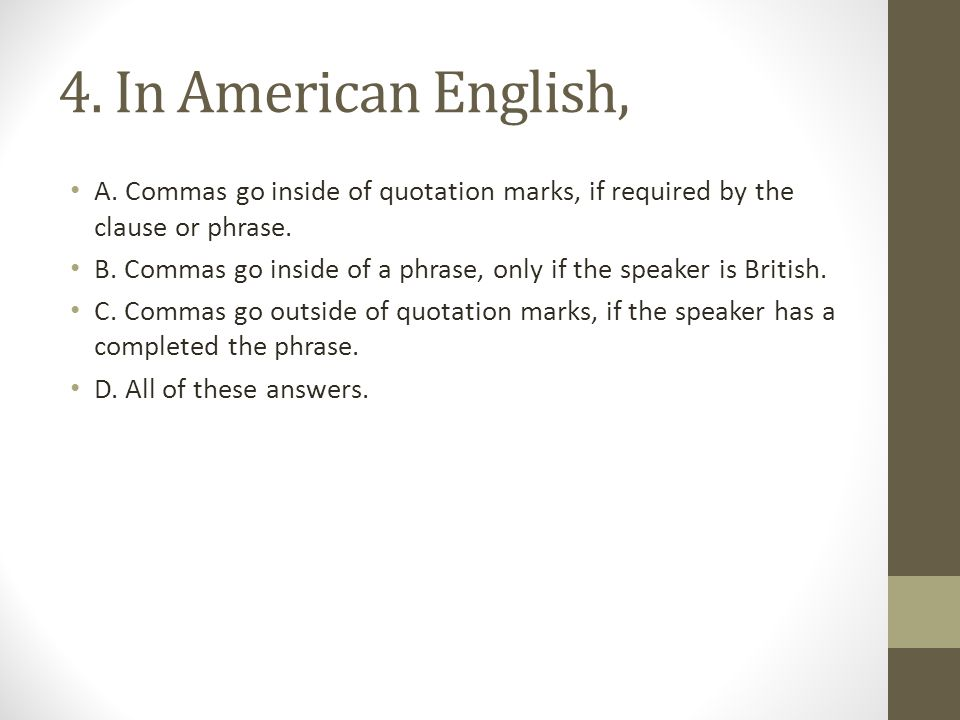 4. In American English, A. Commas go inside of quotation marks, if required by the clause or phrase.