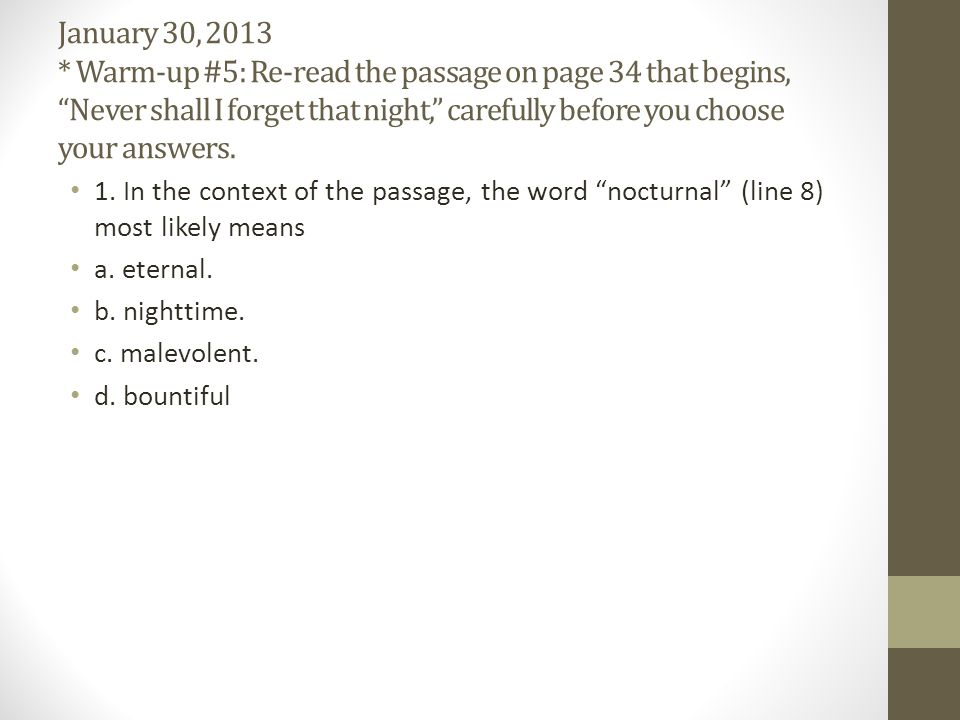 January 30, 2013 * Warm-up #5: Re-read the passage on page 34 that begins, Never shall I forget that night, carefully before you choose your answers.