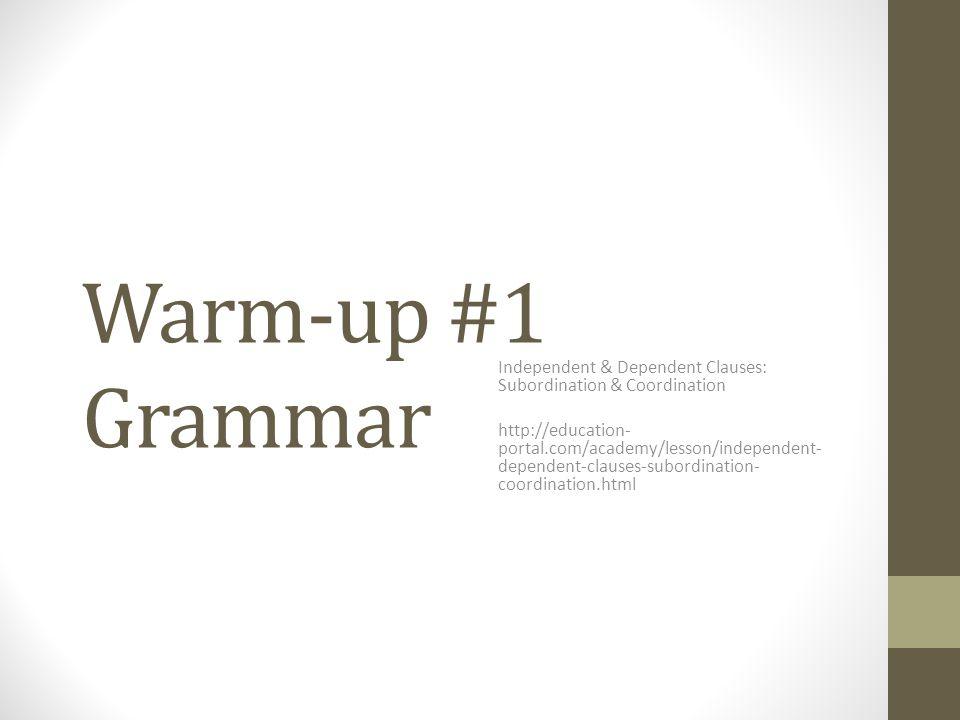 Warm-up #1 Grammar Independent & Dependent Clauses: Subordination & Coordination.
