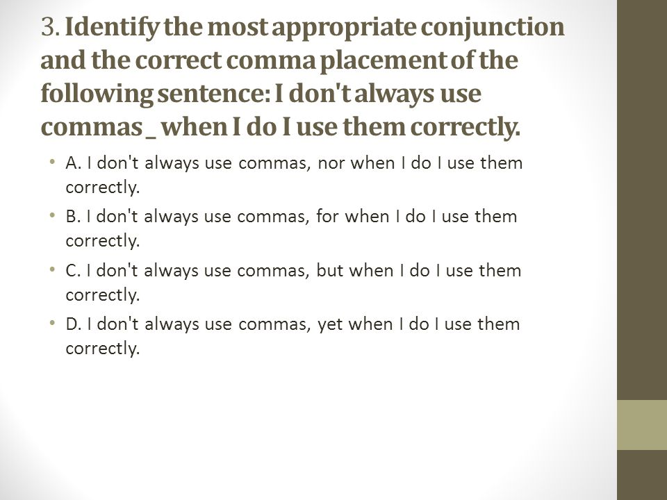 3. Identify the most appropriate conjunction and the correct comma placement of the following sentence: I don t always use commas _ when I do I use them correctly.