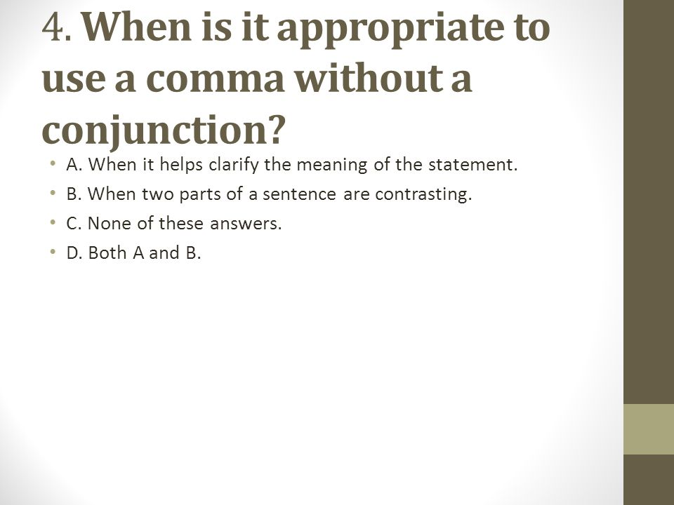 4. When is it appropriate to use a comma without a conjunction